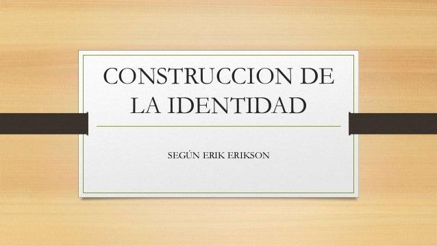 CONSTRUCCION DE LA IDENTIDAD SEGÚN ERIK ERIKSON