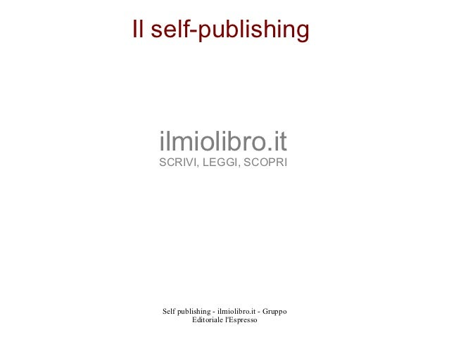 Il self-publishing  ilmiolibro.it  SCRIVI, LEGGI, SCOPRI   Self publishing - ilmiolibro.it - Gruppo            Editoriale ...