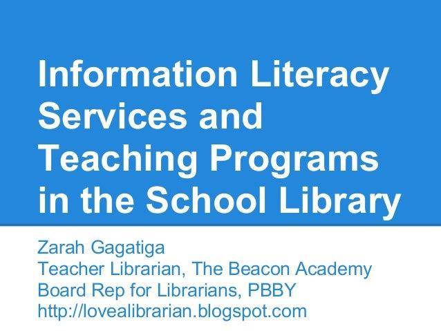 Information Literacy Services and Teaching Programs in the School Library Zarah Gagatiga Teacher Librarian, The Beacon Aca...