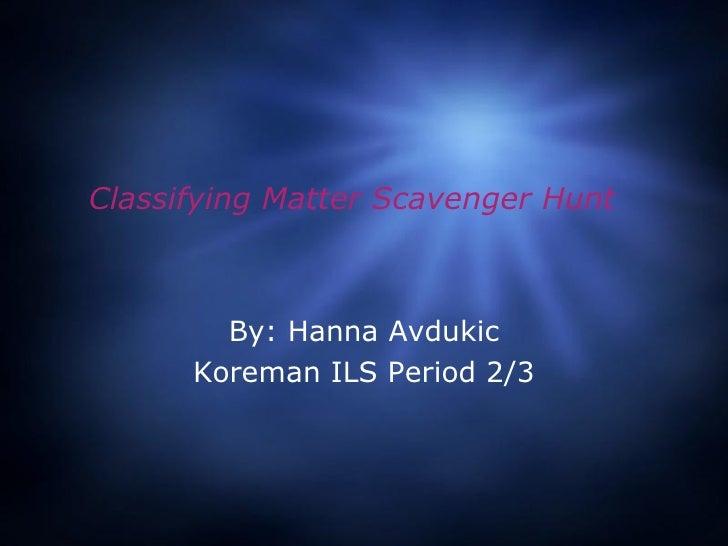 Classifying Matter Scavenger Hunt By: Hanna Avdukic Koreman ILS Period 2/3