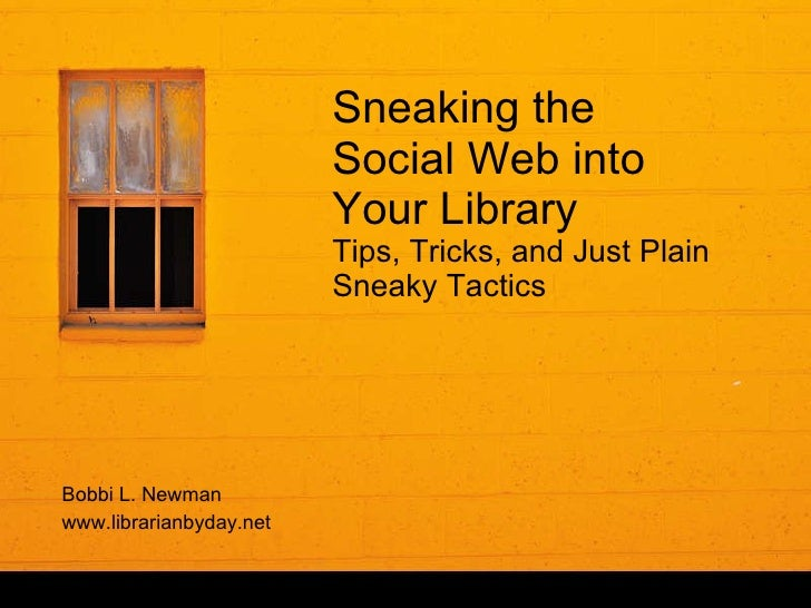 Sneaking the Social Web into Your Library Tips, Tricks, and Just Plain Sneaky Tactics Bobbi L. Newman www.librarianbyday.net
