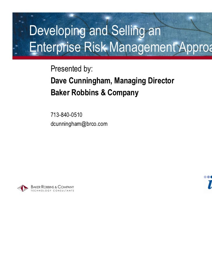 Developing and Selling anEnterprise Risk Management Approach   Presented by:   Dave Cunningham, Managing Director   Baker ...