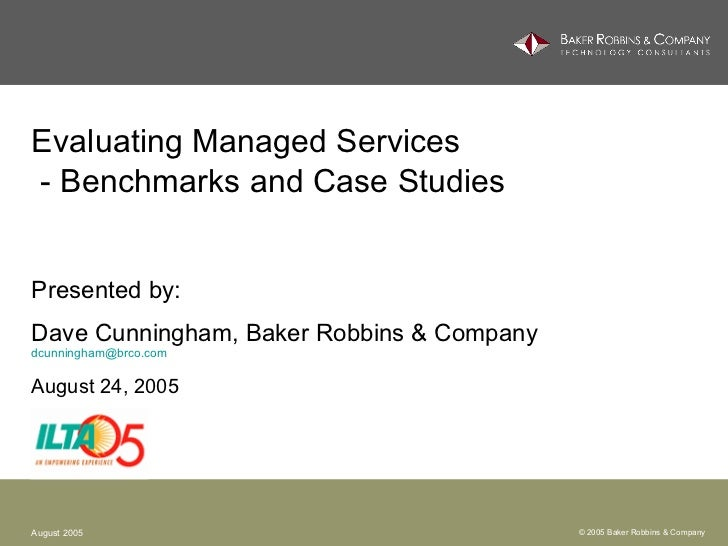 Evaluating Managed Services  - Benchmarks and Case Studies   Presented by: Dave Cunningham, Baker Robbins & Company [email...