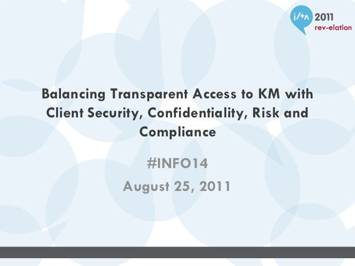 Balancing Transparent Access to KM with Client Security, Confidentiality, Risk and Compliance #INFO14 August 25, 2011