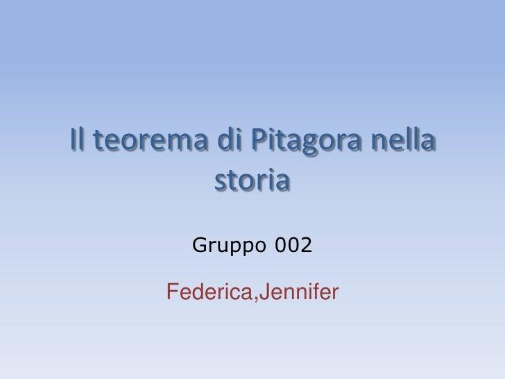 Il teorema di Pitagora nella storia<br />Gruppo 002<br />Federica,Jennifer<br />