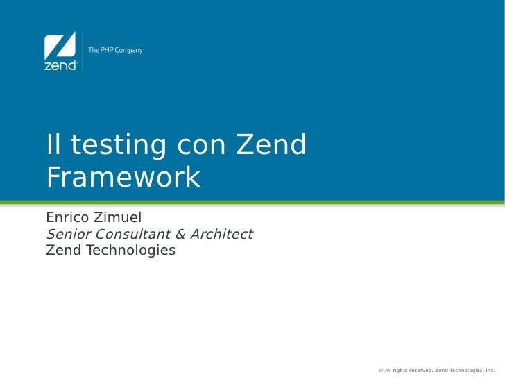 Il testing con ZendFrameworkEnrico ZimuelSenior Consultant & ArchitectZend Technologies                                © A...