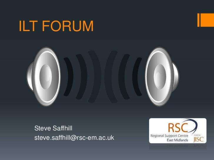 ILT FORUM<br />Steve Saffhill<br />steve.saffhill@rsc-em.ac.uk<br />