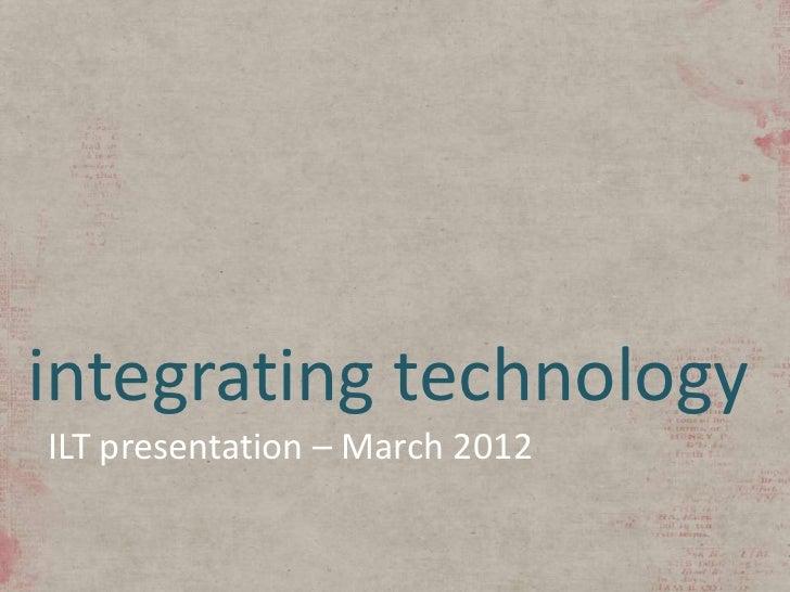 integrating technologyILT presentation – March 2012