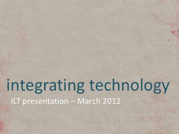 Integrating Technology - ILT Presentation March 2012