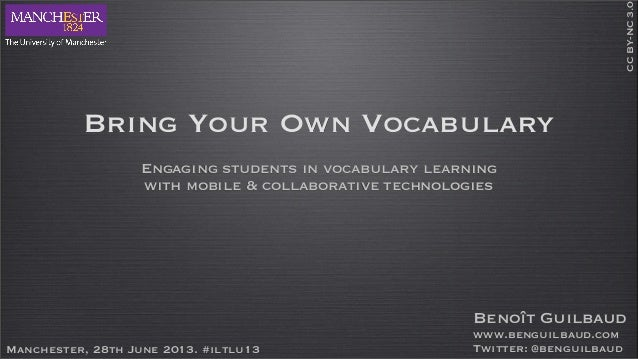 Bring Your Own Vocabulary Engaging students in vocabulary learning with mobile & collaborative technologies Manchester, 28...