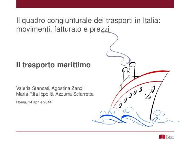 Il quadro congiunturale dei trasporti in Italia: movimenti, fatturato e prezzi Il trasporto marittimo Valeria Stancati, Ag...