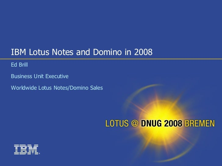 IBM Lotus Notes and Domino in 2008 Ed Brill  Business Unit Executive  Worldwide Lotus Notes/Domino Sales                ®