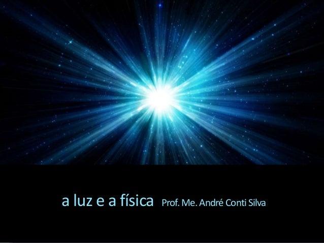 a luz e a física Prof.Me.AndréContiSilva