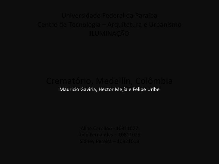 Universidade Federal da Paraíba Centro de Tecnologia – Arquitetura e Urbanismo ILUMINAÇÃO Crematório, Medellín, Colômbia A...