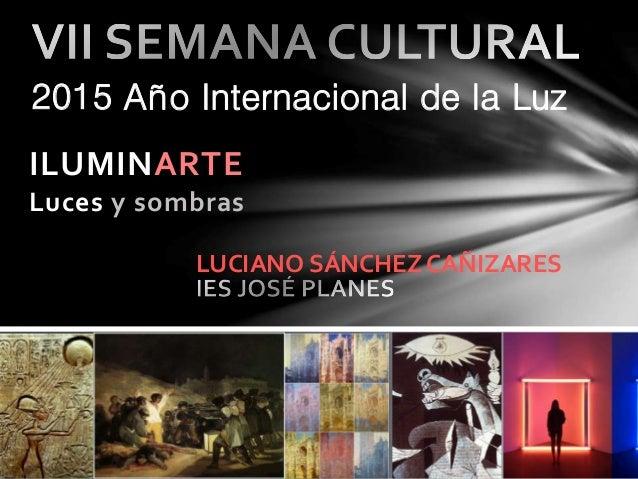 ILUMINARTE Luces y sombras 2015 Año Internacional de la Luz LUCIANO SÁNCHEZ CAÑIZARES