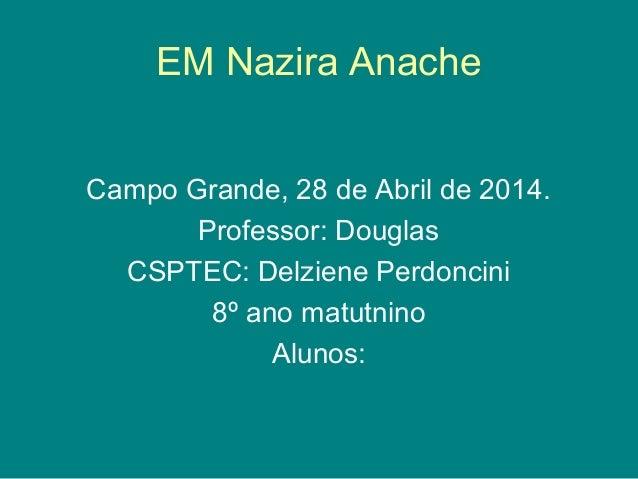 EM Nazira Anache Campo Grande, 28 de Abril de 2014. Professor: Douglas CSPTEC: Delziene Perdoncini 8º ano matutnino Alunos:
