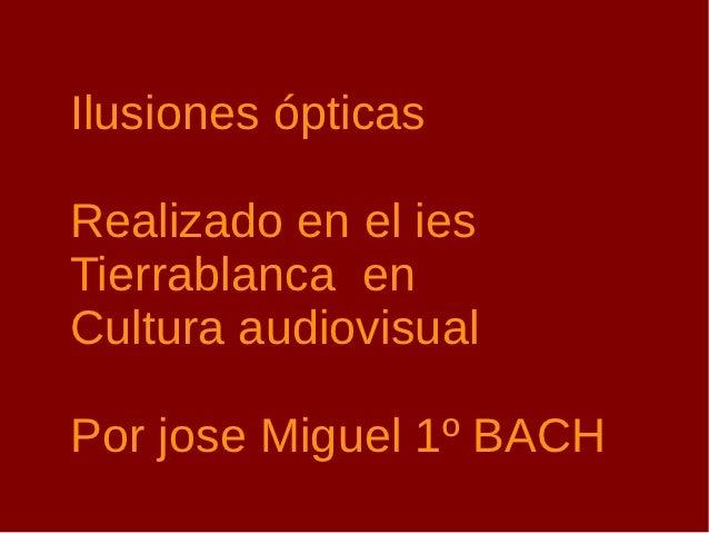 Ilusiones ópticasRealizado en el iesTierrablanca enCultura audiovisualPor jose Miguel 1º BACH