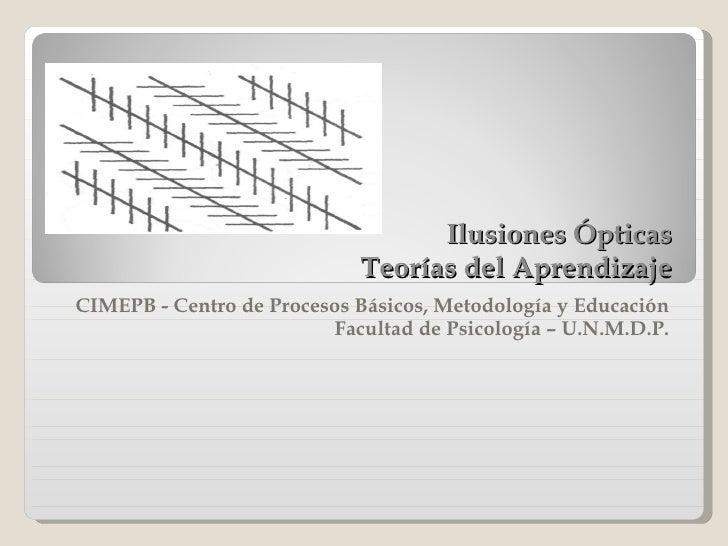 Ilusiones Ópticas Teorías del Aprendizaje CIMEPB - Centro de Procesos Básicos, Metodología y Educación  Facultad de Psicol...