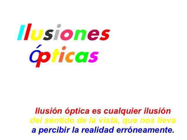 Ilusiones  ópticas  Ilusión óptica es cualquier ilusión del sentido de la vista, que nos lleva a percibir la realidad erró...