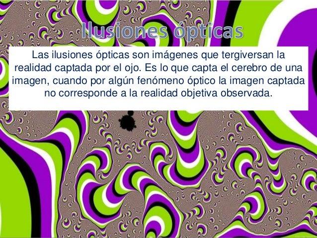 Las ilusiones ópticas son imágenes que tergiversan la realidad captada por el ojo. Es lo que capta el cerebro de una image...