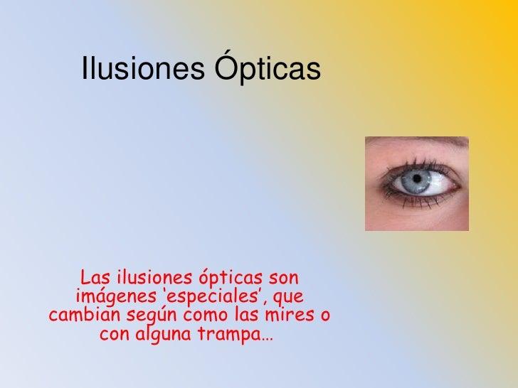 Ilusiones Ópticas<br />Las ilusiones ópticas son imágenes 'especiales', que cambian según como las mires o con alguna tram...