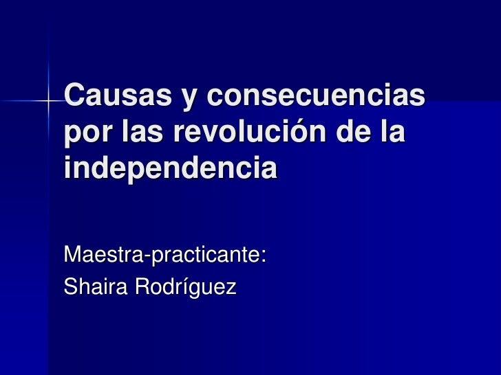 Causas y consecuencias por las revolución de la independencia<br />Maestra-practicante:<br />ShairaRodríguez<br />