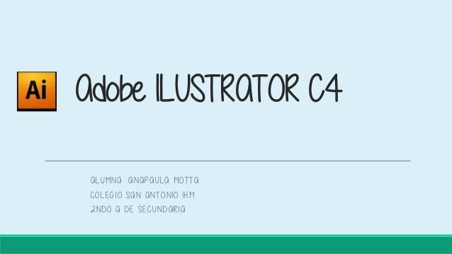 Adobe ILUSTRATOR C4 ALUMNA: ANAPAULA MOTTA COLEGIO SAN ANTONIO IHM 2NDO A DE SECUNDARIA