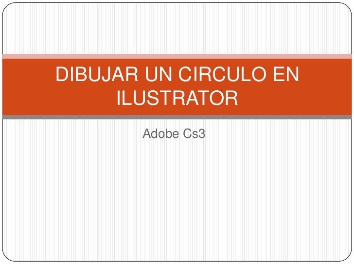 Adobe Cs3<br />DIBUJAR UN CIRCULO EN ILUSTRATOR<br />