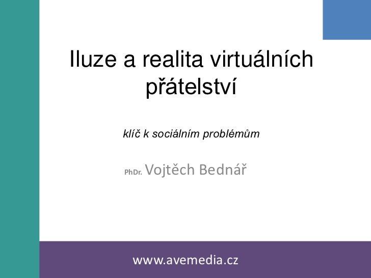 Iluze a realita virtuálních        přátelství     klíč k sociálním problémům      PhDr.   Vojtěch Bednář        www.avemed...