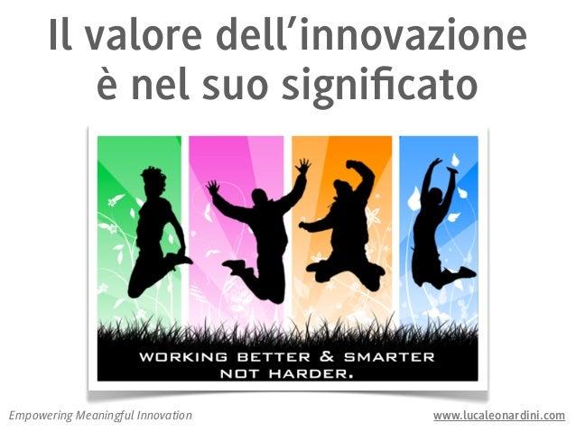 Il valore dell'innovazione          è nel suo significatoEmpowering Meaningful Innovation   www.lucaleonardini.com