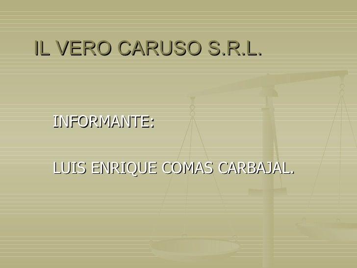 IL VERO CARUSO S.R.L. INFORMANTE: LUIS ENRIQUE COMAS CARBAJAL.