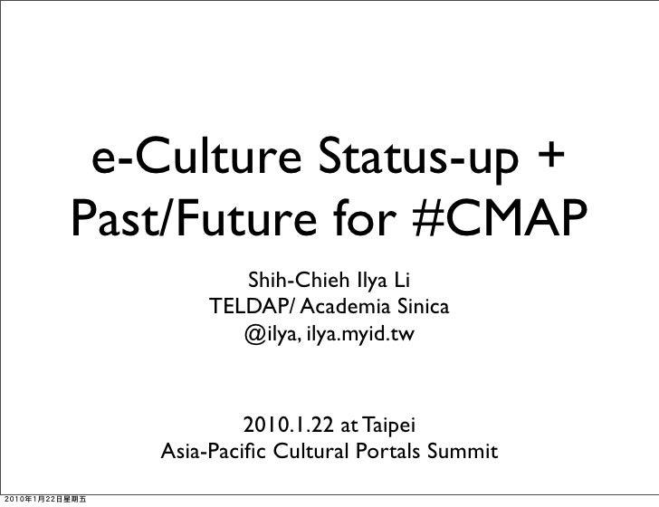 e-Culture Status-up + Past/Future for #CMAP           Shih-Chieh Ilya Li        TELDAP/ Academia Sinica           @ilya, i...