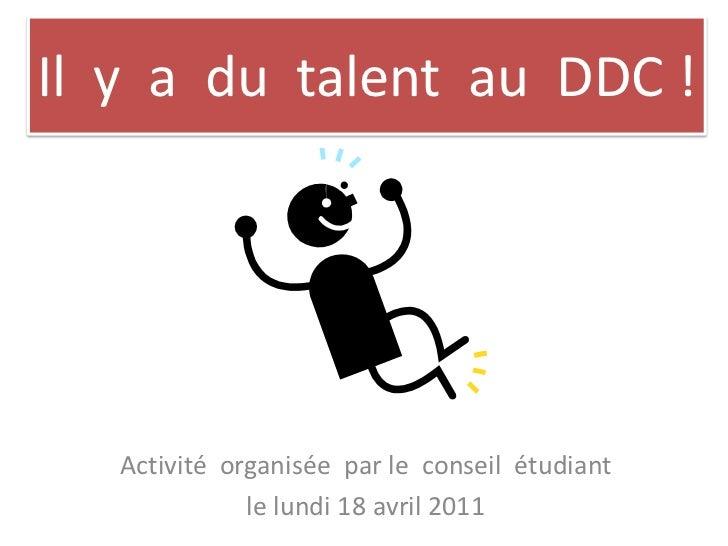 Il  y  a  du  talent  au  DDC !<br />Activitéorganisée  par le  conseilétudiant<br />le lundi 18 avril 2011<br />