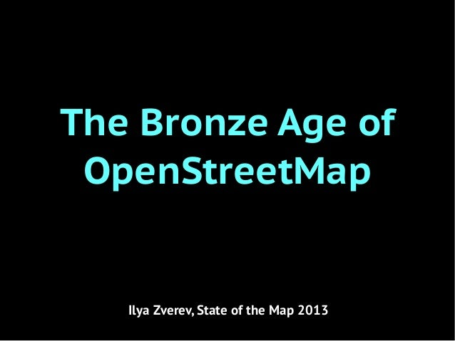 The Bronze Age of OpenStreetMap  Ilya Zverev, State of the Map 2013