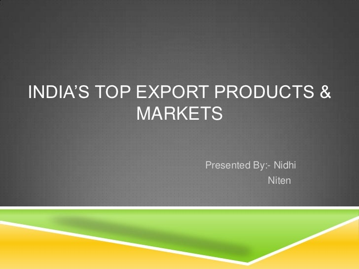 India's top export products & markets<br />      Presented By:- Nidhi<br />Niten<br />