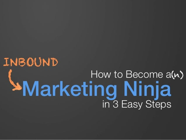 INBOUND           How to Become a(n)(    Marketing Ninja !             in 3 Easy Steps
