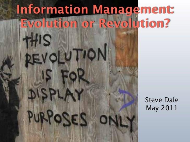 Information Management: Evolution or Revolution?                    Steve Dale                    May 2011