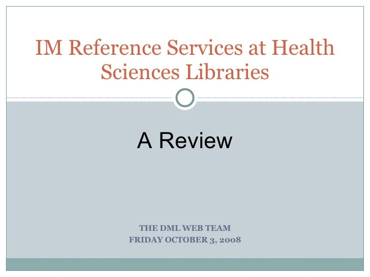 THE DML WEB TEAM FRIDAY OCTOBER 3, 2008 IM Reference Services at Health Sciences Libraries A Review