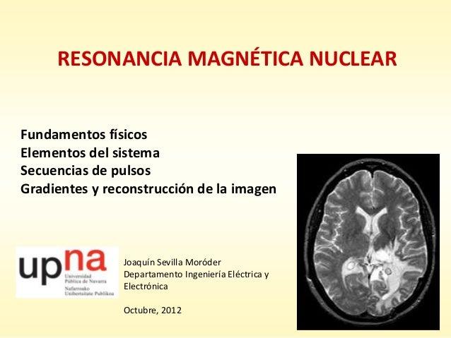 RESONANCIA MAGNÉTICA NUCLEAR Fundamentos físicos Elementos del sistema Secuencias de pulsos Gradientes y reconstrucción de...