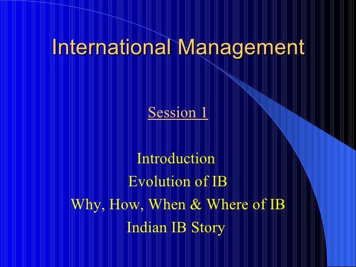 International Management <ul><li>Session 1 </li></ul><ul><li>Introduction  </li></ul><ul><li>Evolution of IB </li></ul><ul...