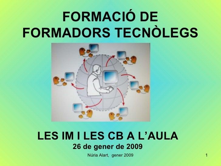 FORMACIÓ DE FORMADORS TECNÒLEGS LES IM I LES CB A L'AULA 26 de gener de 2009