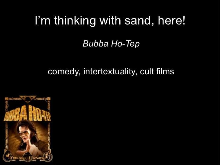I'm thinking with sand, here! <ul><li>Bubba Ho-Tep </li></ul><ul><li>comedy, intertextuality, cult films </li></ul>