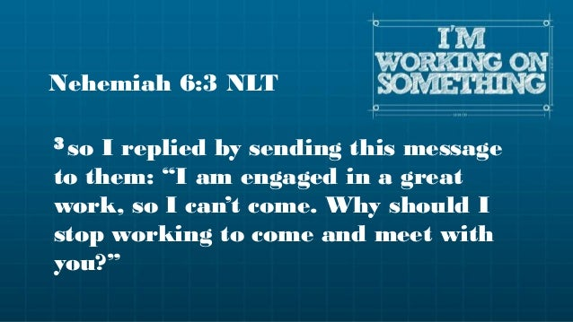 """Nehemiah 6:3 NLT3 soI replied by sending this messageto them: """"I am engaged in a greatwork, so I can't come. Why should Is..."""