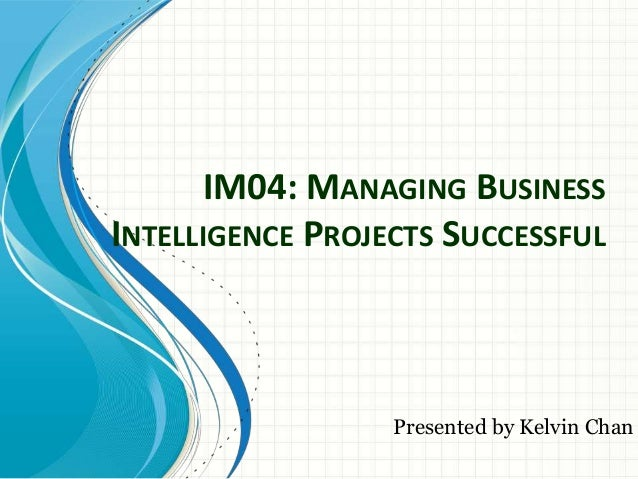 IM04: MANAGING BUSINESSINTELLIGENCE PROJECTS SUCCESSFUL                  Presented by Kelvin Chan