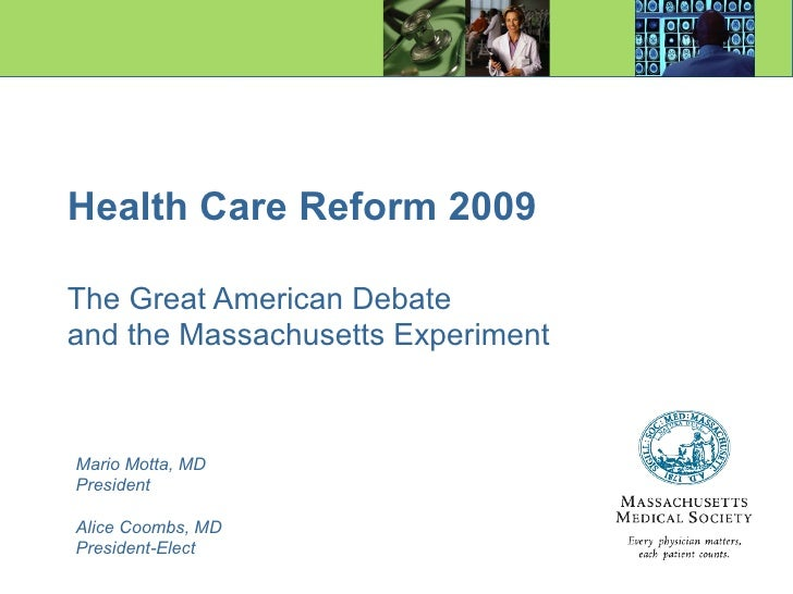 Health Care Reform 2009 The Great American Debate   and the Massachusetts Experiment Mario Motta, MD President Alice Coomb...