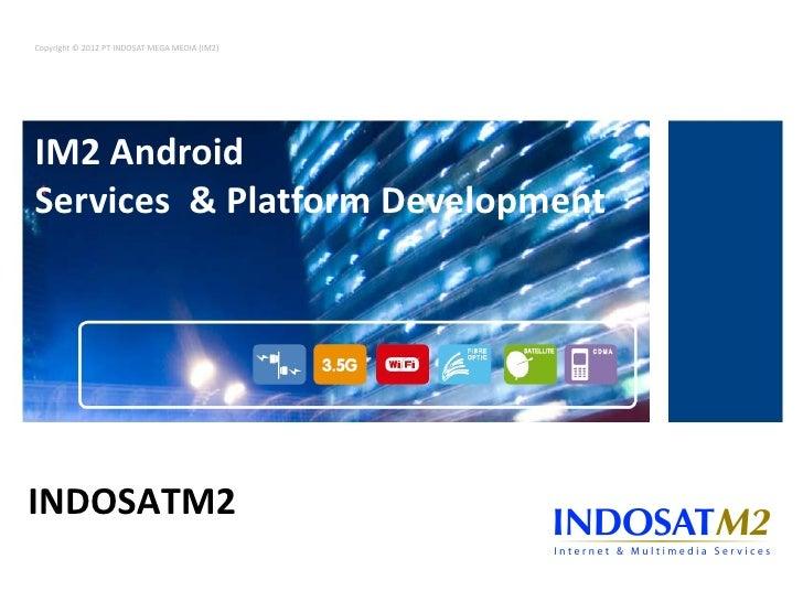 Copyright © 2012 PT INDOSAT MEGA MEDIA (IM2)IM2 AndroidServices & Platform DevelopmentAndroidINDOSATM2