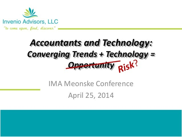 Accountants and Technology: Converging Trends + Technology = Opportunity IMA Meonske Conference April 25, 2014