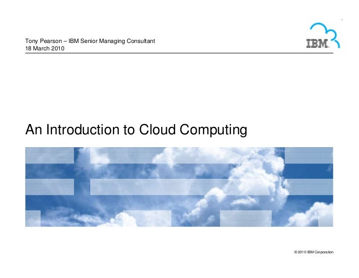 Tony Pearson – IBM Senior Managing Consultant 18 March 2010     An Introduction to Cloud Computing                        ...