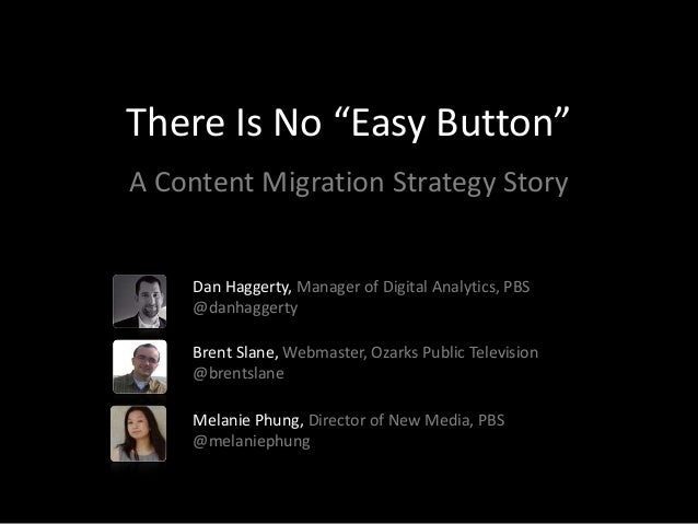 """There Is No """"Easy Button""""A Content Migration Strategy Story    Dan Haggerty, Manager of Digital Analytics, PBS    @danhagg..."""