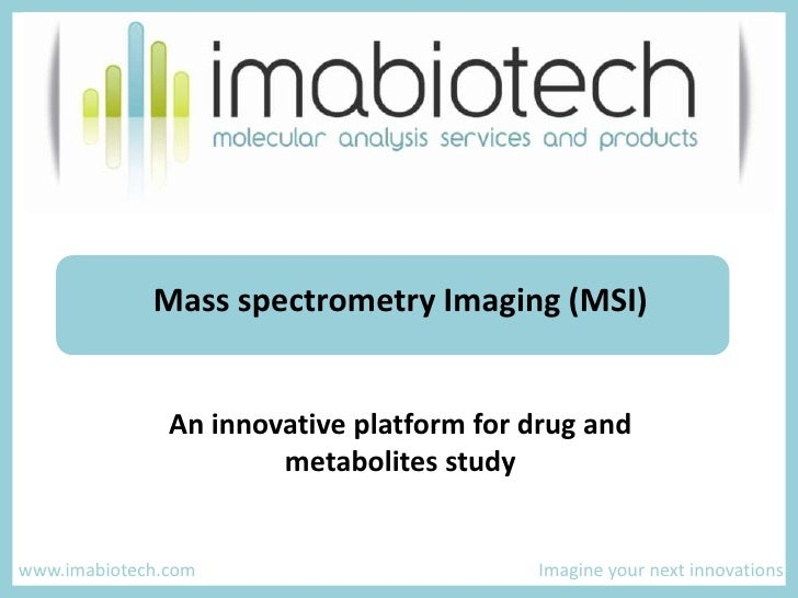 Mass spectrometry Imaging (MSI) <br />An innovative platform for drug and metabolites study<br /> www.imabiotech.com  ...